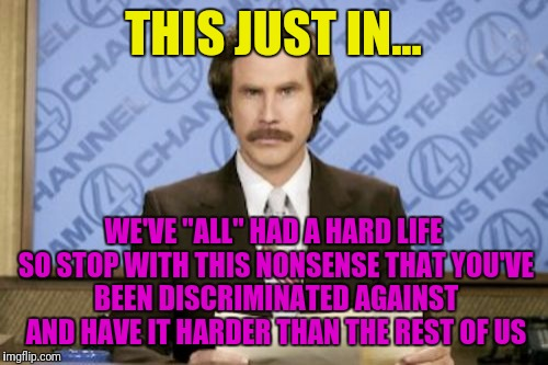 "Ron Burgundy Meme | THIS JUST IN... WE'VE ""ALL"" HAD A HARD LIFE SO STOP WITH THIS NONSENSE THAT YOU'VE BEEN DISCRIMINATED AGAINST AND HAVE IT HARDER THAN THE RE 