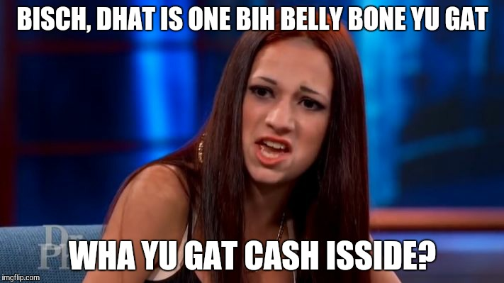 CASH ME OUSSIDE YELLING | BISCH, DHAT IS ONE BIH BELLY BONE YU GAT WHA YU GAT CASH ISSIDE? | image tagged in cash me ousside yelling | made w/ Imgflip meme maker