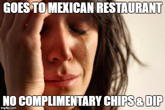 First World Problems Meme | GOES TO MEXICAN RESTAURANT NO COMPLIMENTARY CHIPS & DIP | image tagged in memes,first world problems | made w/ Imgflip meme maker