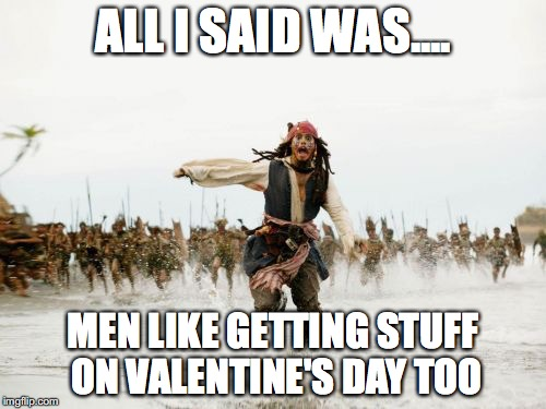 Jack Sparrow Being Chased Meme | ALL I SAID WAS.... MEN LIKE GETTING STUFF ON VALENTINE'S DAY TOO | image tagged in memes,jack sparrow being chased | made w/ Imgflip meme maker
