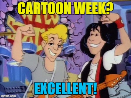 Cartoon week - a Juicydeath1025 event. Most triumphant! | CARTOON WEEK? EXCELLENT! | image tagged in memes,cartoon week,bill and ted,cartoon,juicydeath1025 | made w/ Imgflip meme maker