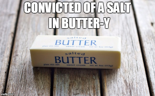 CONVICTED OF A SALT IN BUTTER-Y | made w/ Imgflip meme maker