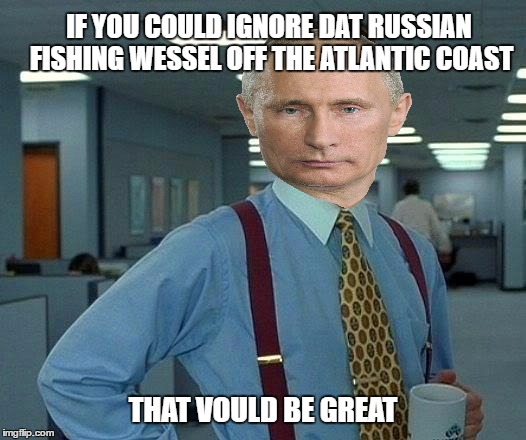 Putin on the ruse | IF YOU COULD IGNORE DAT RUSSIAN FISHING WESSEL OFF THE ATLANTIC COAST THAT VOULD BE GREAT | image tagged in memes,that would be great,vladimir putin,spying,russia | made w/ Imgflip meme maker