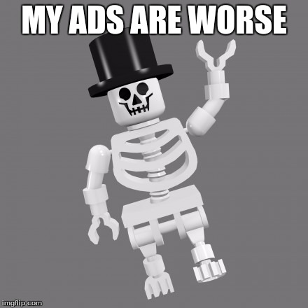 MY ADS ARE WORSE | made w/ Imgflip meme maker