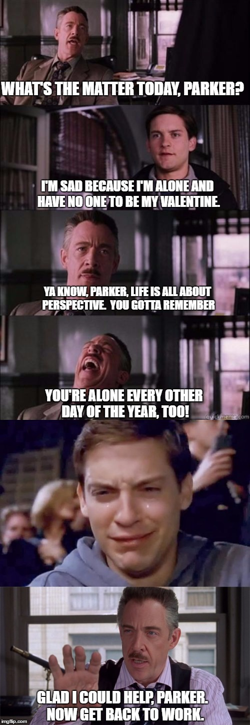 Stealing my own meme -- maybe this version will get some attention.  :) | WHAT'S THE MATTER TODAY, PARKER? I'M SAD BECAUSE I'M ALONE AND HAVE NO ONE TO BE MY VALENTINE. YA KNOW, PARKER, LIFE IS ALL ABOUT PERSPECTIV | image tagged in valentine forever alone,j jonah jameson,peter parker cry,perspective | made w/ Imgflip meme maker