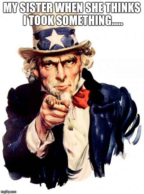 Uncle Sam | MY SISTER WHEN SHE THINKS I TOOK SOMETHING..... | image tagged in memes,uncle sam | made w/ Imgflip meme maker
