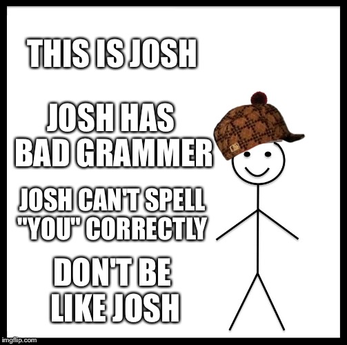 "Be Like Bill Meme | THIS IS JOSH JOSH HAS BAD GRAMMER JOSH CAN'T SPELL ""YOU"" CORRECTLY DON'T BE LIKE JOSH 