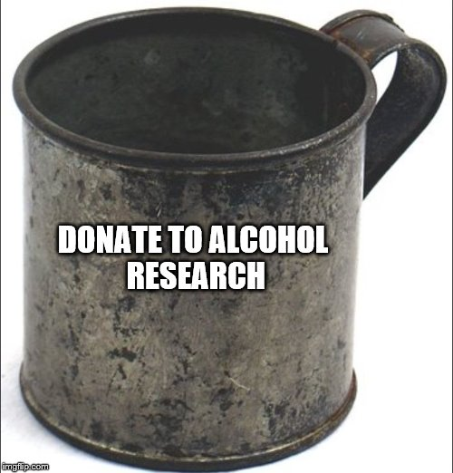 DONATE TO ALCOHOL RESEARCH | image tagged in funny,alcohol,i could use a drink,bum,hobo,money | made w/ Imgflip meme maker