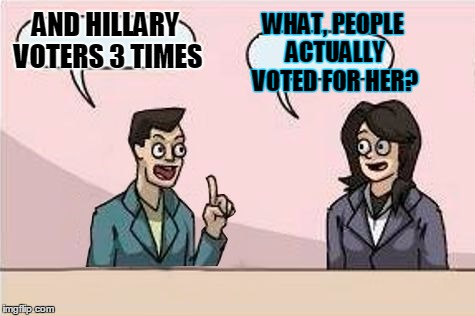 AND HILLARY VOTERS 3 TIMES WHAT, PEOPLE ACTUALLY VOTED FOR HER? | made w/ Imgflip meme maker