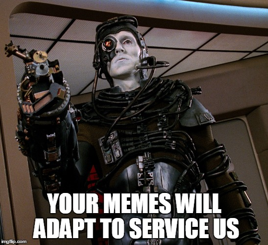 YOUR MEMES WILL ADAPT TO SERVICE US | image tagged in the borg,star trek,stealing,reaction | made w/ Imgflip meme maker