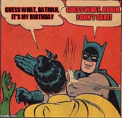 Batman Slapping Robin Meme | GUESS WHAT, BATMAN, IT'S MY BIRTHDAY GUESS WHAT, ROBIN. I DON'T CARE! | image tagged in memes,batman slapping robin | made w/ Imgflip meme maker