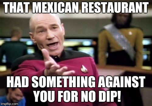 Picard Wtf Meme | THAT MEXICAN RESTAURANT HAD SOMETHING AGAINST YOU FOR NO DIP! | image tagged in memes,picard wtf | made w/ Imgflip meme maker