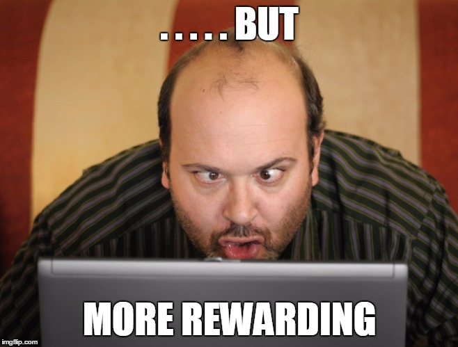 . . . . . BUT MORE REWARDING | made w/ Imgflip meme maker