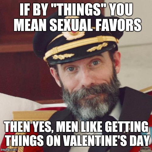 "IF BY ""THINGS"" YOU MEAN SEXUAL FAVORS THEN YES, MEN LIKE GETTING THINGS ON VALENTINE'S DAY 