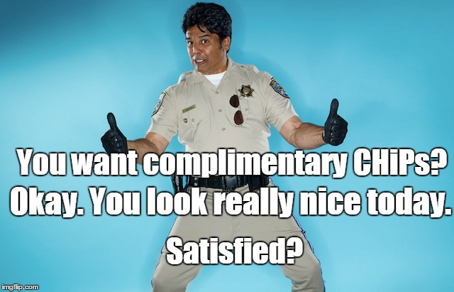 You want complimentary CHiPs? Okay. You look really nice today. Satisfied? | made w/ Imgflip meme maker