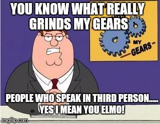 Infuriated by Sesame Street  | YOU KNOW WHAT REALLY GRINDS MY GEARS PEOPLE WHO SPEAK IN THIRD PERSON..... YES I MEAN YOU ELMO! | image tagged in you know what grinds my gears,elmo,sesame street,3rd person | made w/ Imgflip meme maker