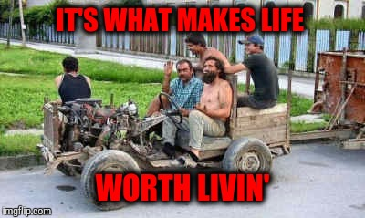 IT'S WHAT MAKES LIFE WORTH LIVIN' | made w/ Imgflip meme maker