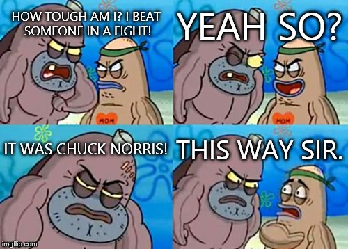 How Tough Are You |  YEAH SO? HOW TOUGH AM I? I BEAT SOMEONE IN A FIGHT! IT WAS CHUCK NORRIS! THIS WAY SIR. | image tagged in memes,how tough are you | made w/ Imgflip meme maker
