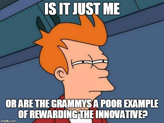 Futurama Fry Meme | IS IT JUST ME OR ARE THE GRAMMYS A POOR EXAMPLE OF REWARDING THE INNOVATIVE? | image tagged in memes,futurama fry | made w/ Imgflip meme maker