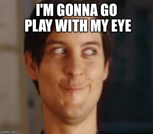 I'M GONNA GO PLAY WITH MY EYE | made w/ Imgflip meme maker
