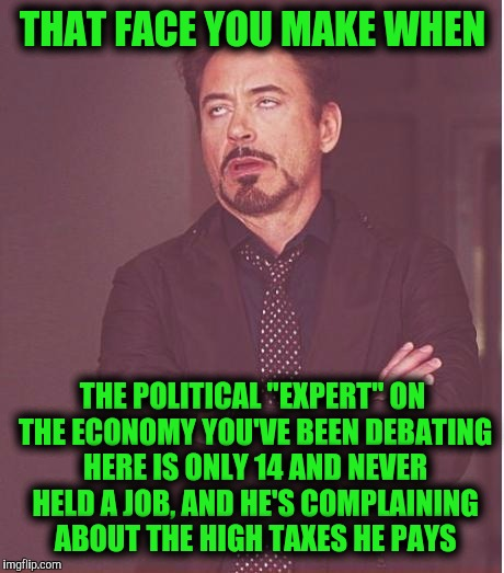 "So far, the only thing you've really contributed to the economy is being a deduction on your parents tax return | THAT FACE YOU MAKE WHEN THE POLITICAL ""EXPERT"" ON THE ECONOMY YOU'VE BEEN DEBATING HERE IS ONLY 14 AND NEVER HELD A JOB, AND HE'S COMPLAININ 
