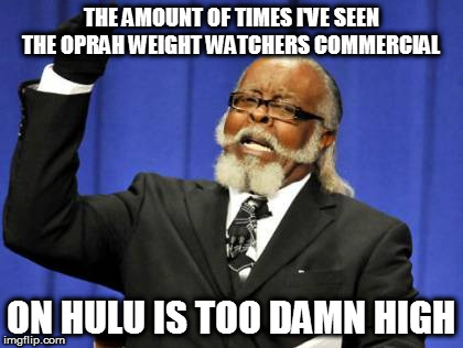 Too Damn High Meme | THE AMOUNT OF TIMES I'VE SEEN THE OPRAH WEIGHT WATCHERS COMMERCIAL ON HULU IS TOO DAMN HIGH | image tagged in memes,too damn high | made w/ Imgflip meme maker