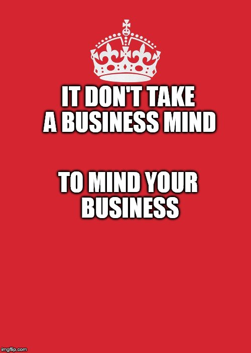 Keep Calm And Carry On Red Meme | IT DON'T TAKE A BUSINESS MIND TO MIND YOUR BUSINESS | image tagged in memes,keep calm and carry on red | made w/ Imgflip meme maker