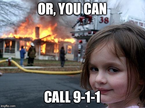 Disaster Girl Meme | OR, YOU CAN CALL 9-1-1 | image tagged in memes,disaster girl | made w/ Imgflip meme maker