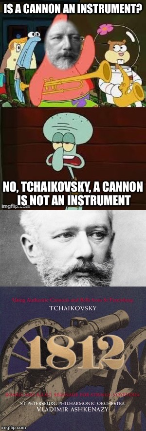Nobody tells Pyotr what he can and can't do. | IS A CANNON AN INSTRUMENT? NO, TCHAIKOVSKY, A CANNON IS NOT AN INSTRUMENT | image tagged in memes,is mayonnaise an instrument,tchaikovsky,music,1812 overture,cannon | made w/ Imgflip meme maker