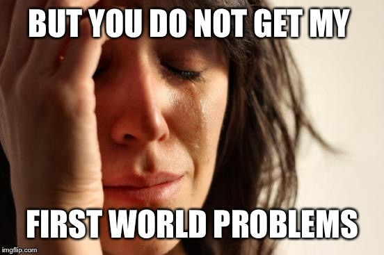 First World Problems Meme | BUT YOU DO NOT GET MY FIRST WORLD PROBLEMS | image tagged in memes,first world problems | made w/ Imgflip meme maker