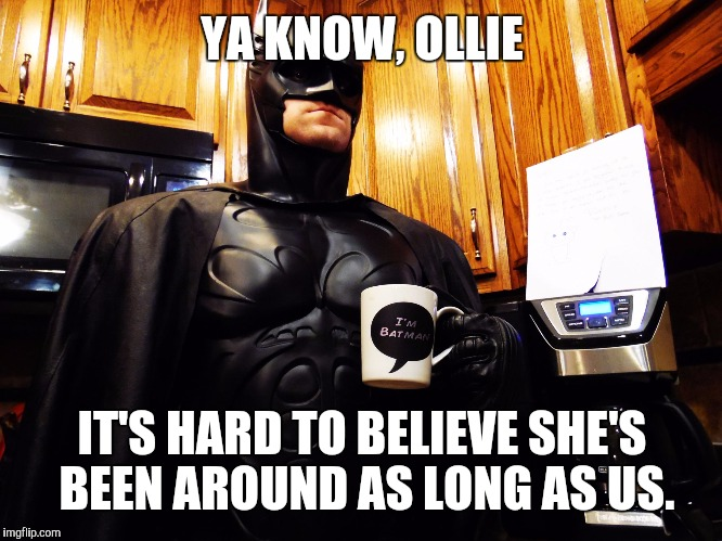 Batman coffee break | YA KNOW, OLLIE IT'S HARD TO BELIEVE SHE'S BEEN AROUND AS LONG AS US. | image tagged in batman coffee break | made w/ Imgflip meme maker