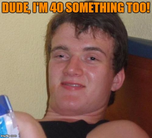 10 Guy Meme | DUDE, I'M 40 SOMETHING TOO! | image tagged in memes,10 guy | made w/ Imgflip meme maker