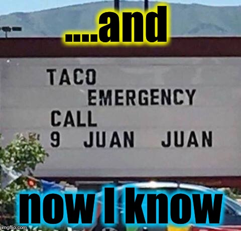 Is this for the taco or the owner of the taco? |  ....and; now I know | image tagged in taco emergency,memes,evilmandoevil,funny | made w/ Imgflip meme maker