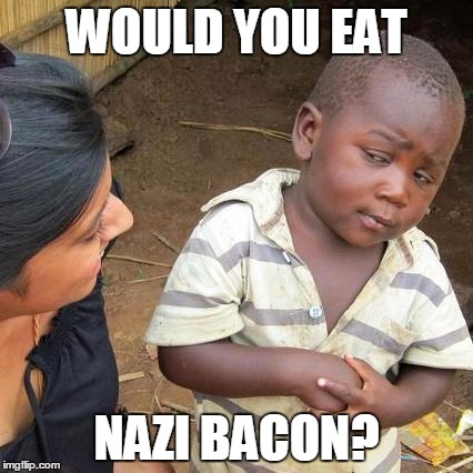 Third World Skeptical Kid Meme | WOULD YOU EAT NAZI BACON? | image tagged in memes,third world skeptical kid | made w/ Imgflip meme maker