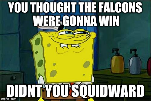 Dont You Squidward Meme | YOU THOUGHT THE FALCONS WERE GONNA WIN DIDNT YOU SQUIDWARD | image tagged in memes,dont you squidward | made w/ Imgflip meme maker