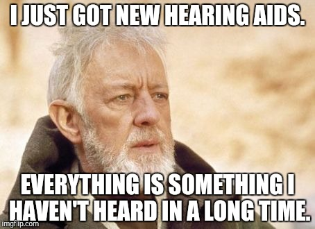 Obi Wan Kenobi | I JUST GOT NEW HEARING AIDS. EVERYTHING IS SOMETHING I HAVEN'T HEARD IN A LONG TIME. | image tagged in memes,obi wan kenobi | made w/ Imgflip meme maker