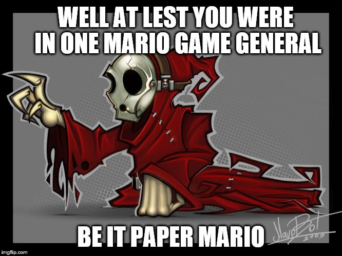 WELL AT LEST YOU WERE IN ONE MARIO GAME GENERAL BE IT PAPER MARIO | made w/ Imgflip meme maker