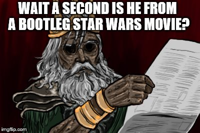 WAIT A SECOND IS HE FROM A BOOTLEG STAR WARS MOVIE? | made w/ Imgflip meme maker