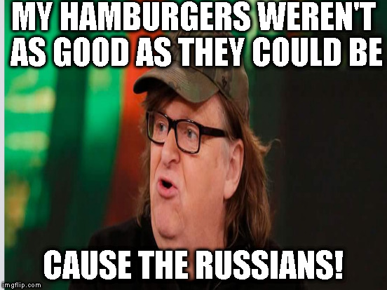 And my fries weren't salty enough cause the corporations...are all...corporation-ey! |  MY HAMBURGERS WEREN'T AS GOOD AS THEY COULD BE; CAUSE THE RUSSIANS! | image tagged in memes,michael moore,the russians did it,biased media,fake news,liberal logic | made w/ Imgflip meme maker