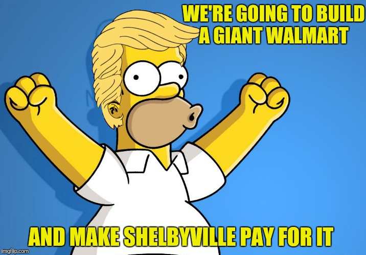 Make Springfield great again!  | WE'RE GOING TO BUILD A GIANT WALMART AND MAKE SHELBYVILLE PAY FOR IT | image tagged in homer simpson,walmart,donald trump | made w/ Imgflip meme maker