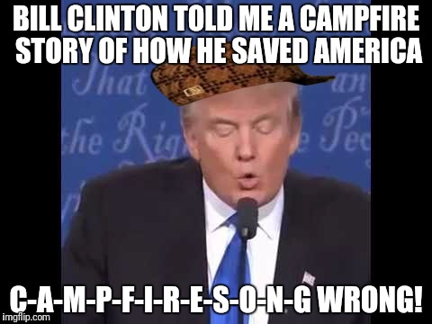 Trump wrong  | BILL CLINTON TOLD ME A CAMPFIRE STORY OF HOW HE SAVED AMERICA C-A-M-P-F-I-R-E-S-O-N-G WRONG! | image tagged in trump wrong,scumbag | made w/ Imgflip meme maker
