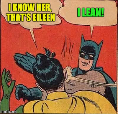 Batman Slapping Robin Meme | I KNOW HER, THAT'S EILEEN I LEAN! | image tagged in memes,batman slapping robin | made w/ Imgflip meme maker