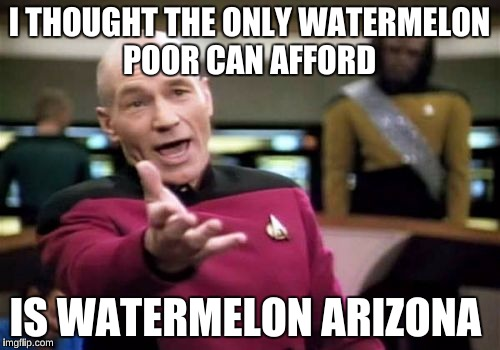Picard Wtf Meme | I THOUGHT THE ONLY WATERMELON POOR CAN AFFORD IS WATERMELON ARIZONA | image tagged in memes,picard wtf | made w/ Imgflip meme maker