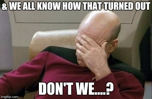 Captain Picard Facepalm Meme | & WE ALL KNOW HOW THAT TURNED OUT DON'T WE....? | image tagged in memes,captain picard facepalm | made w/ Imgflip meme maker