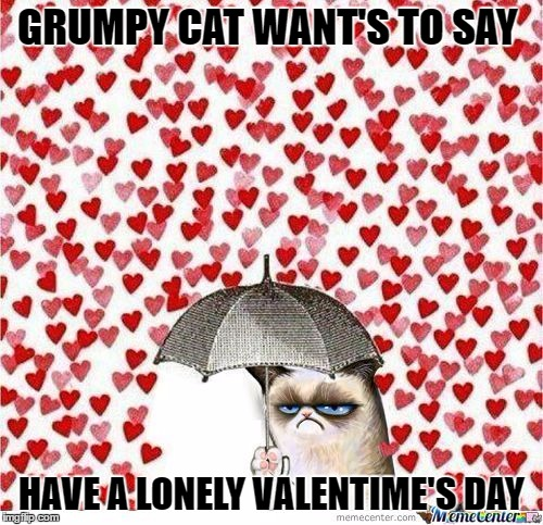 Happy late valentime's day! | GRUMPY CAT WANT'S TO SAY HAVE A LONELY VALENTIME'S DAY | image tagged in grumpy cat,valentine's day | made w/ Imgflip meme maker