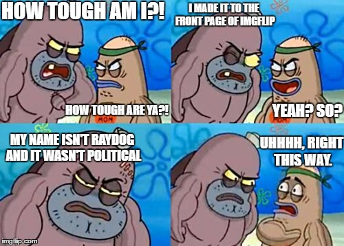 How Tough Are You Meme | HOW TOUGH ARE YA?! HOW TOUGH AM I?! I MADE IT TO THE FRONT PAGE OF IMGFLIP YEAH? SO? MY NAME ISN'T RAYDOG AND IT WASN'T POLITICAL UHHHH, RIG | image tagged in memes,how tough are you | made w/ Imgflip meme maker