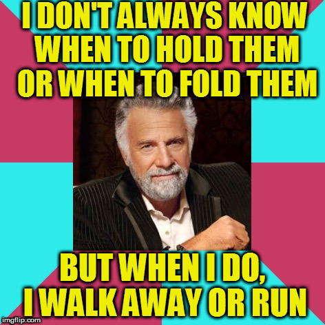 I DON'T ALWAYS KNOW WHEN TO HOLD THEM OR WHEN TO FOLD THEM BUT WHEN I DO, I WALK AWAY OR RUN | image tagged in the most interesting music man in the world | made w/ Imgflip meme maker