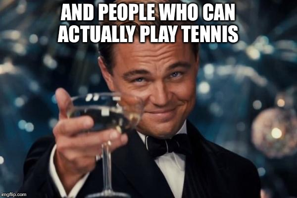 Leonardo Dicaprio Cheers Meme | AND PEOPLE WHO CAN ACTUALLY PLAY TENNIS | image tagged in memes,leonardo dicaprio cheers | made w/ Imgflip meme maker