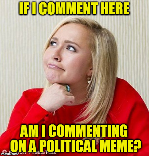 IF I COMMENT HERE AM I COMMENTING ON A POLITICAL MEME? | made w/ Imgflip meme maker