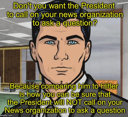 CRYBABY MSM | Don't you want the President to call on your news organization to ask a question? Because comparing him to Hitler is how you can be sure tha | image tagged in fake news | made w/ Imgflip meme maker